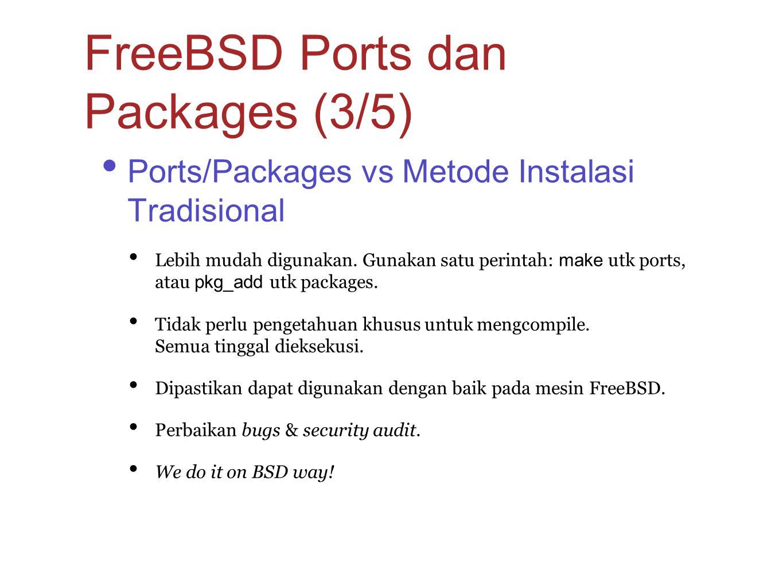 Ports/Packages vs Metode Instalasi Tradisional Lebih mudah digunakan. Gunakan satu perintah: make utk ports, atau pkg_add utk packages. Tidak perlu pe