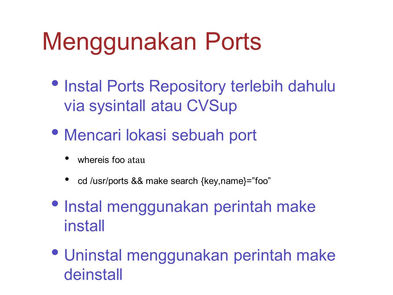 "Instal Ports Repository terlebih dahulu via sysintall atau CVSup Mencari lokasi sebuah port whereis foo atau cd /usr/ports && make search {key,name}="""