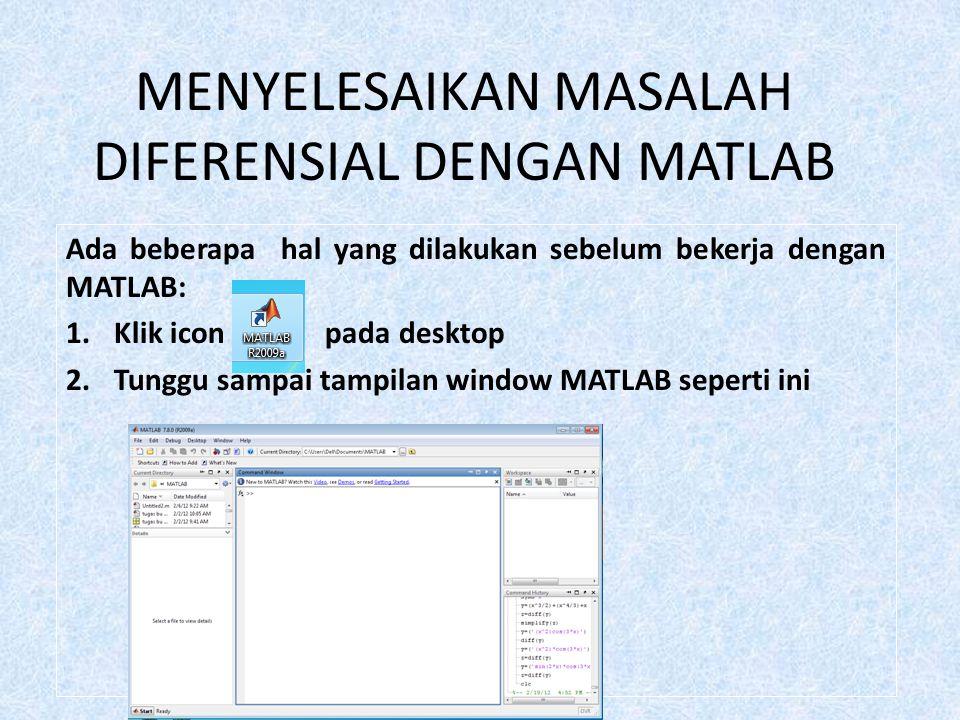 MENYELESAIKAN MASALAH DIFERENSIAL DENGAN MATLAB Ada beberapa hal yang dilakukan sebelum bekerja dengan MATLAB: 1.Klik icon pada desktop 2.Tunggu sampai tampilan window MATLAB seperti ini