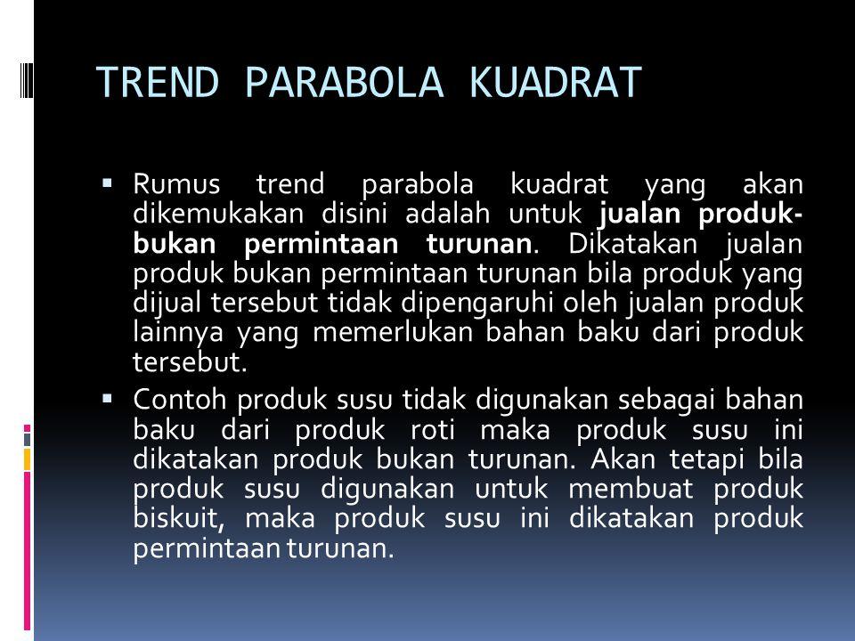 TREND PARABOLA KUADRAT  Rumus trend parabola kuadrat yang akan dikemukakan disini adalah untuk jualan produk- bukan permintaan turunan. Dikatakan jua