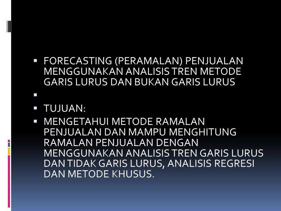  FORECASTING (PERAMALAN) PENJUALAN MENGGUNAKAN ANALISIS TREN METODE GARIS LURUS DAN BUKAN GARIS LURUS   TUJUAN:  MENGETAHUI METODE RAMALAN PENJUAL