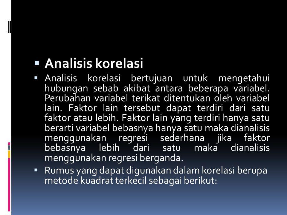  Analisis korelasi  Analisis korelasi bertujuan untuk mengetahui hubungan sebab akibat antara beberapa variabel. Perubahan variabel terikat ditentuk