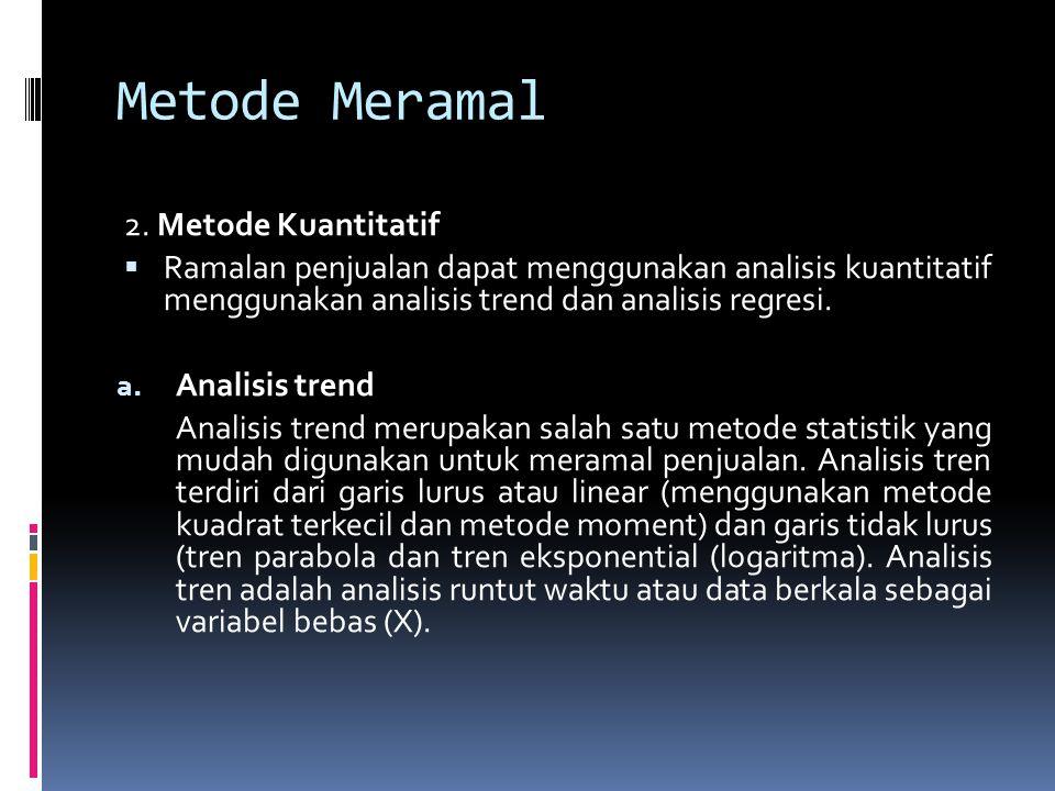 Metode Meramal 2. Metode Kuantitatif  Ramalan penjualan dapat menggunakan analisis kuantitatif menggunakan analisis trend dan analisis regresi. a. An