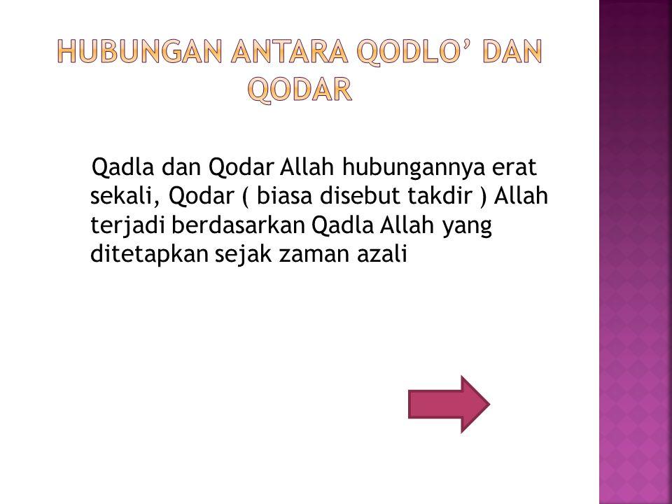 Qadla dan Qodar Allah hubungannya erat sekali, Qodar ( biasa disebut takdir ) Allah terjadi berdasarkan Qadla Allah yang ditetapkan sejak zaman azali