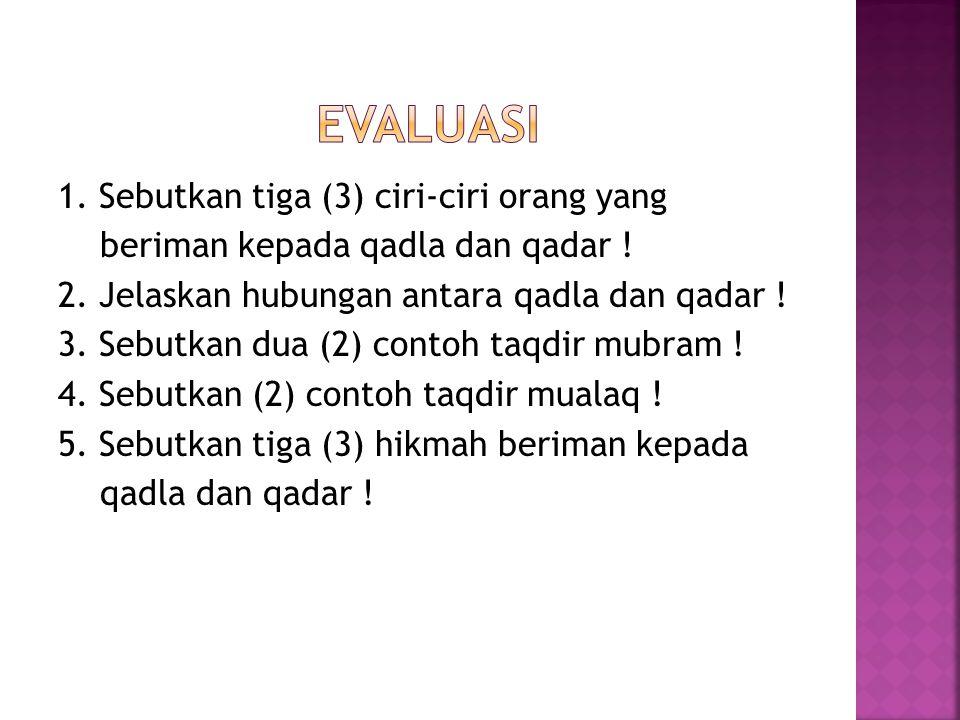 1. Sebutkan tiga (3) ciri-ciri orang yang beriman kepada qadla dan qadar ! 2. Jelaskan hubungan antara qadla dan qadar ! 3. Sebutkan dua (2) contoh ta