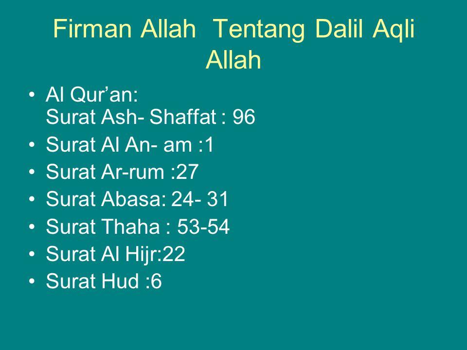 Firman Allah Tentang Dalil Aqli Allah Al Qur'an: Surat Ash- Shaffat : 96 Surat Al An- am :1 Surat Ar-rum :27 Surat Abasa: 24- 31 Surat Thaha : 53-54 S