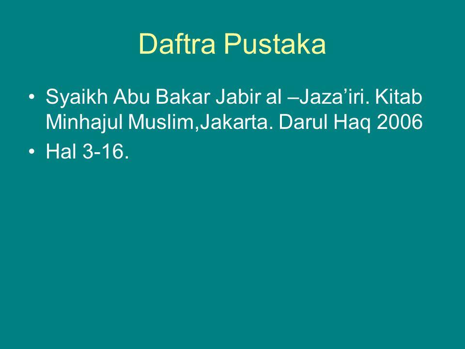 Daftra Pustaka Syaikh Abu Bakar Jabir al –Jaza'iri. Kitab Minhajul Muslim,Jakarta. Darul Haq 2006 Hal 3-16.