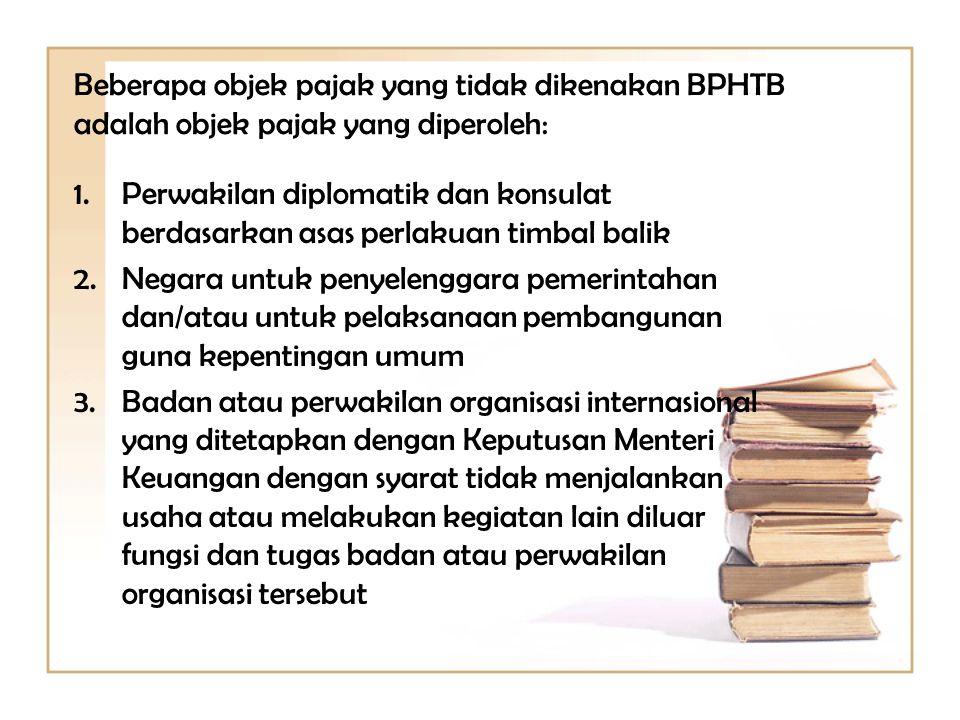 Beberapa objek pajak yang tidak dikenakan BPHTB adalah objek pajak yang diperoleh: 1.Perwakilan diplomatik dan konsulat berdasarkan asas perlakuan tim