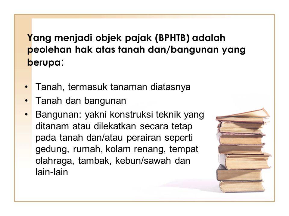 Yang menjadi objek pajak (BPHTB) adalah peolehan hak atas tanah dan/bangunan yang berupa : Tanah, termasuk tanaman diatasnya Tanah dan bangunan Bangun