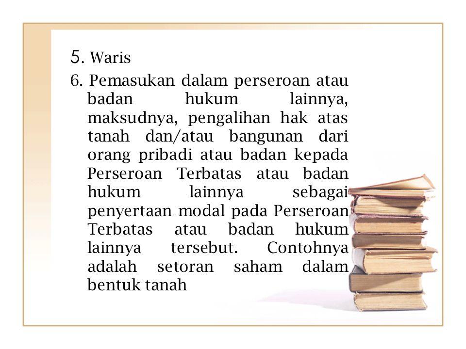 5. Waris 6. Pemasukan dalam perseroan atau badan hukum lainnya, maksudnya, pengalihan hak atas tanah dan/atau bangunan dari orang pribadi atau badan k