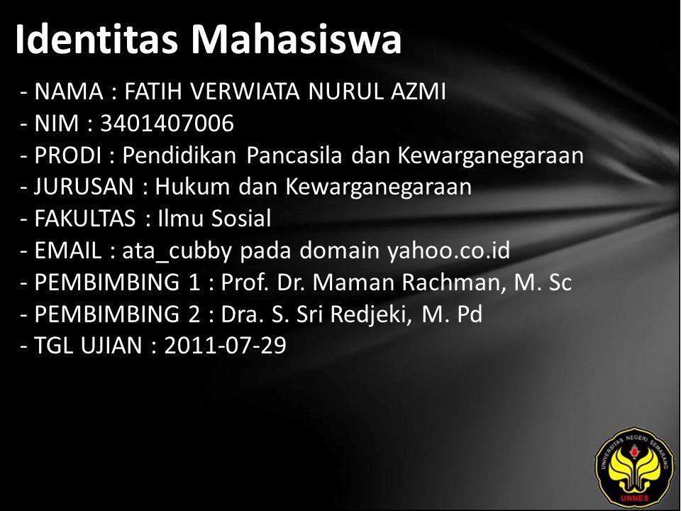 Identitas Mahasiswa - NAMA : FATIH VERWIATA NURUL AZMI - NIM : 3401407006 - PRODI : Pendidikan Pancasila dan Kewarganegaraan - JURUSAN : Hukum dan Kewarganegaraan - FAKULTAS : Ilmu Sosial - EMAIL : ata_cubby pada domain yahoo.co.id - PEMBIMBING 1 : Prof.