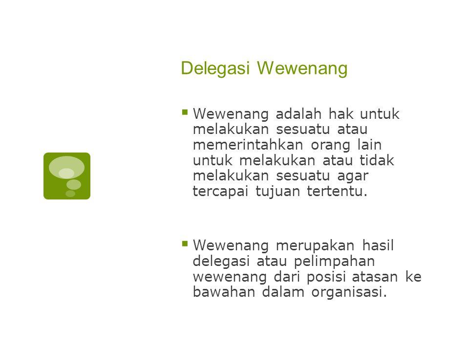 Delegasi Wewenang  Wewenang adalah hak untuk melakukan sesuatu atau memerintahkan orang lain untuk melakukan atau tidak melakukan sesuatu agar tercap