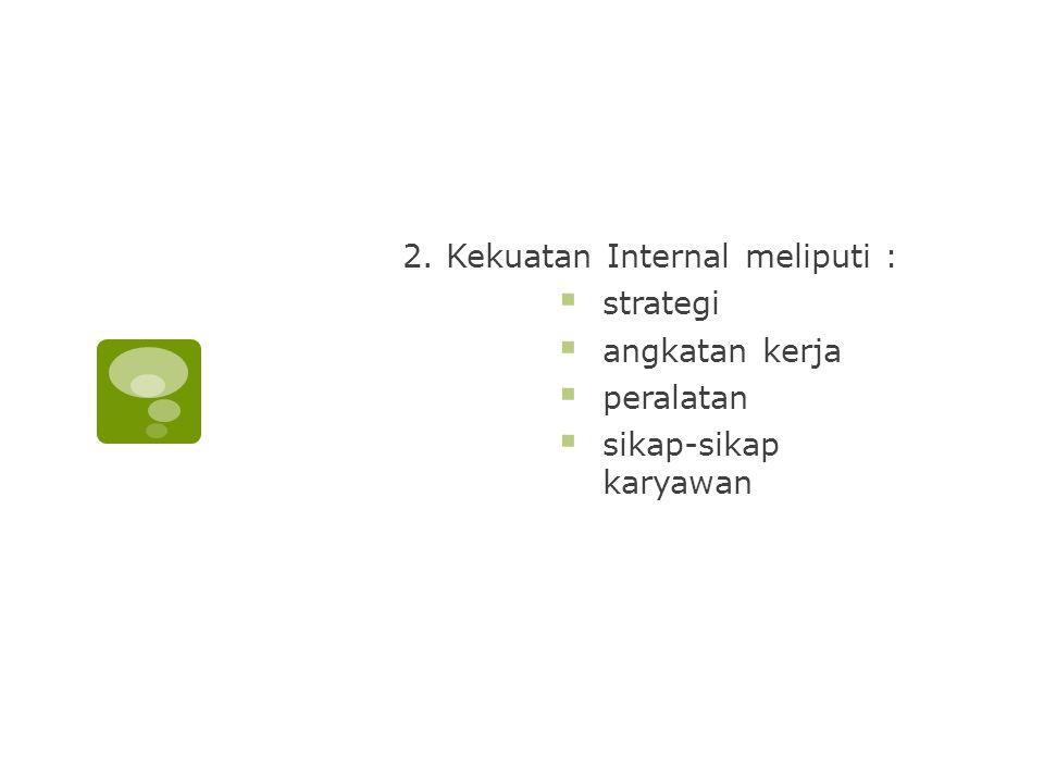 2. Kekuatan Internal meliputi :  strategi  angkatan kerja  peralatan  sikap-sikap karyawan