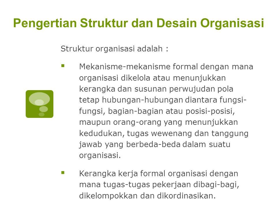 Pengertian Struktur dan Desain Organisasi Struktur organisasi adalah :  Mekanisme-mekanisme formal dengan mana organisasi dikelola atau menunjukkan k