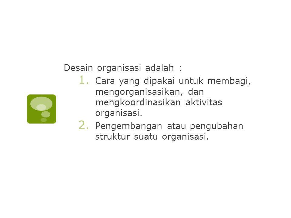 Desain organisasi adalah : 1. Cara yang dipakai untuk membagi, mengorganisasikan, dan mengkoordinasikan aktivitas organisasi. 2. Pengembangan atau pen