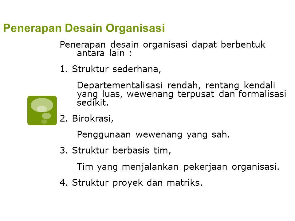 Penerapan Desain Organisasi Penerapan desain organisasi dapat berbentuk antara lain : 1. Struktur sederhana, Departementalisasi rendah, rentang kendal
