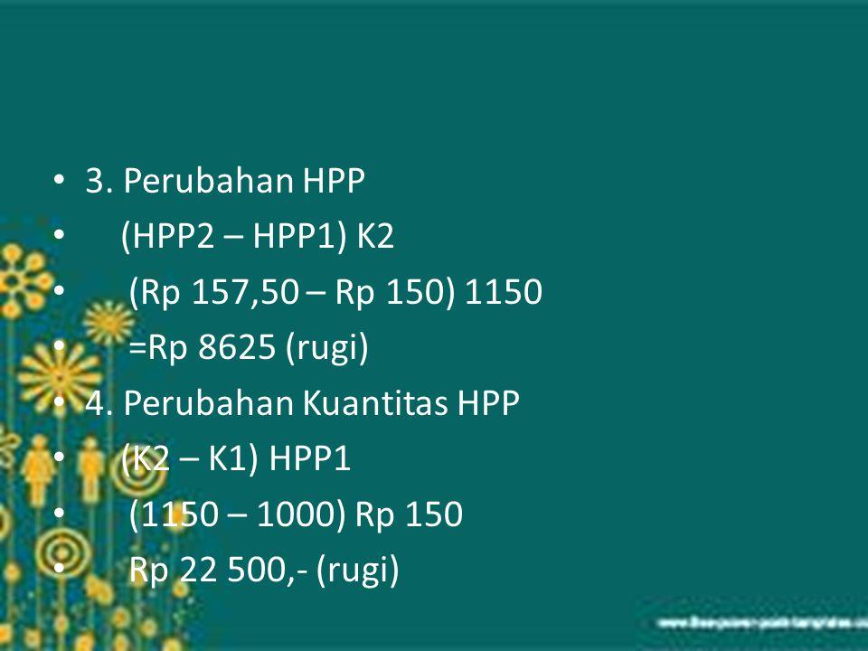 3. Perubahan HPP (HPP2 – HPP1) K2 (Rp 157,50 – Rp 150) 1150 =Rp 8625 (rugi) 4. Perubahan Kuantitas HPP (K2 – K1) HPP1 (1150 – 1000) Rp 150 Rp 22 500,-