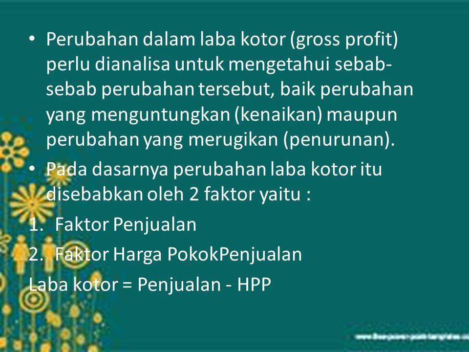 Perubahan dalam laba kotor (gross profit) perlu dianalisa untuk mengetahui sebab- sebab perubahan tersebut, baik perubahan yang menguntungkan (kenaika