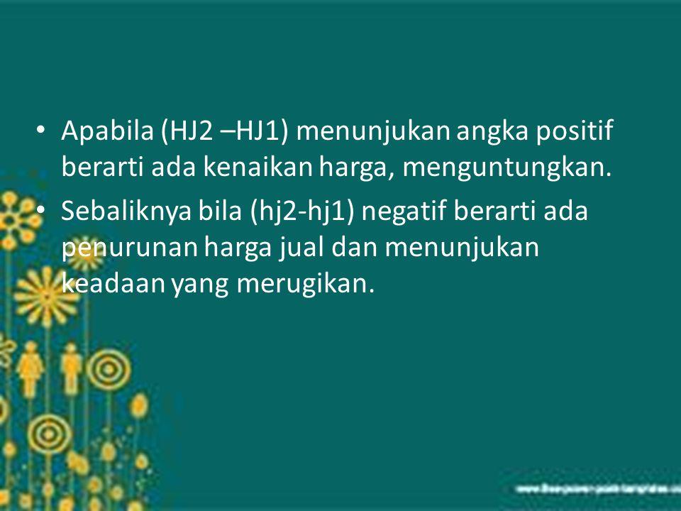 Apabila (HJ2 –HJ1) menunjukan angka positif berarti ada kenaikan harga, menguntungkan. Sebaliknya bila (hj2-hj1) negatif berarti ada penurunan harga j
