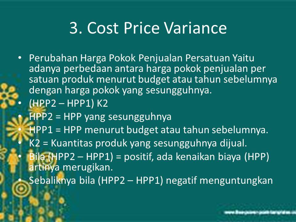 3. Cost Price Variance Perubahan Harga Pokok Penjualan Persatuan Yaitu adanya perbedaan antara harga pokok penjualan per satuan produk menurut budget