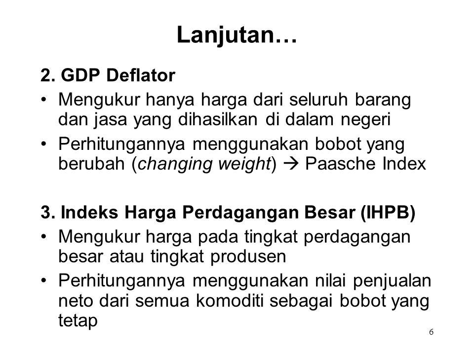 6 2. GDP Deflator Mengukur hanya harga dari seluruh barang dan jasa yang dihasilkan di dalam negeri Perhitungannya menggunakan bobot yang berubah (cha