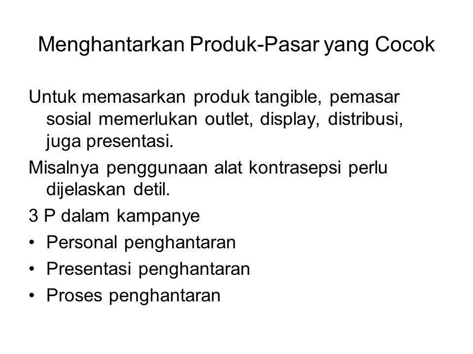 Menghantarkan Produk-Pasar yang Cocok Untuk memasarkan produk tangible, pemasar sosial memerlukan outlet, display, distribusi, juga presentasi. Misaln
