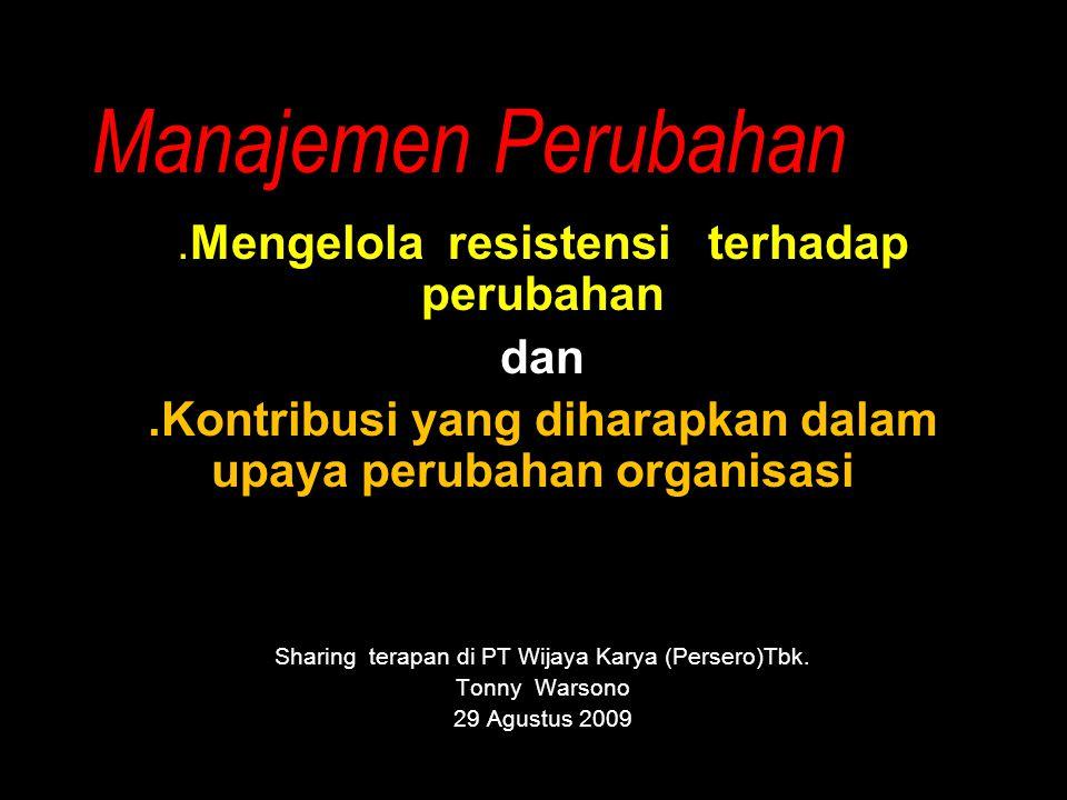 Manajemen Perubahan.Mengelola resistensi terhadap perubahan dan.Kontribusi yang diharapkan dalam upaya perubahan organisasi.. Sharing terapan di PT Wi