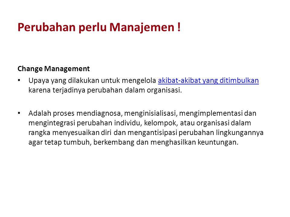 Perubahan perlu Manajemen ! Change Management Upaya yang dilakukan untuk mengelola akibat-akibat yang ditimbulkan karena terjadinya perubahan dalam or
