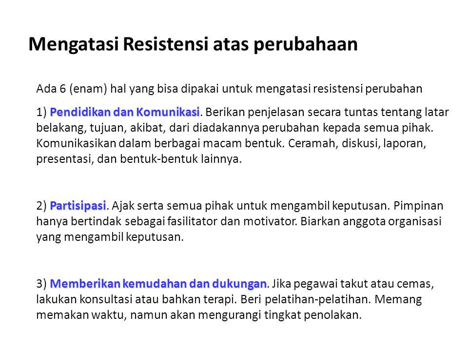 Mengatasi Resistensi atas perubahaan Ada 6 (enam) hal yang bisa dipakai untuk mengatasi resistensi perubahan Pendidikan dan Komunikasi 1) Pendidikan d