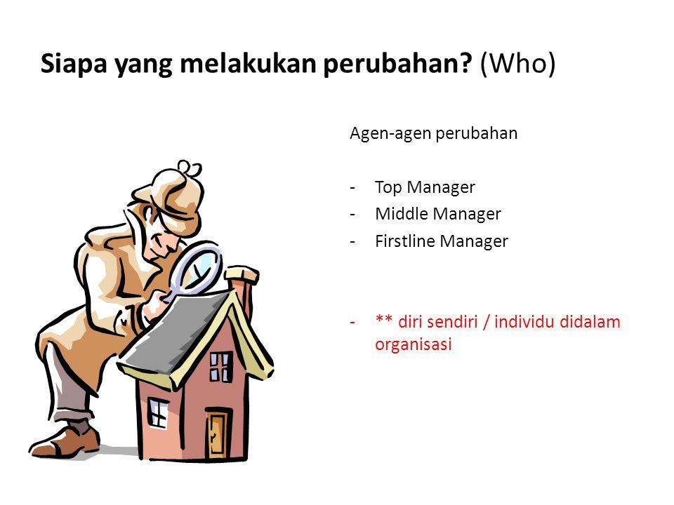 Siapa yang melakukan perubahan? (Who) Agen-agen perubahan -Top Manager -Middle Manager -Firstline Manager -** diri sendiri / individu didalam organisa