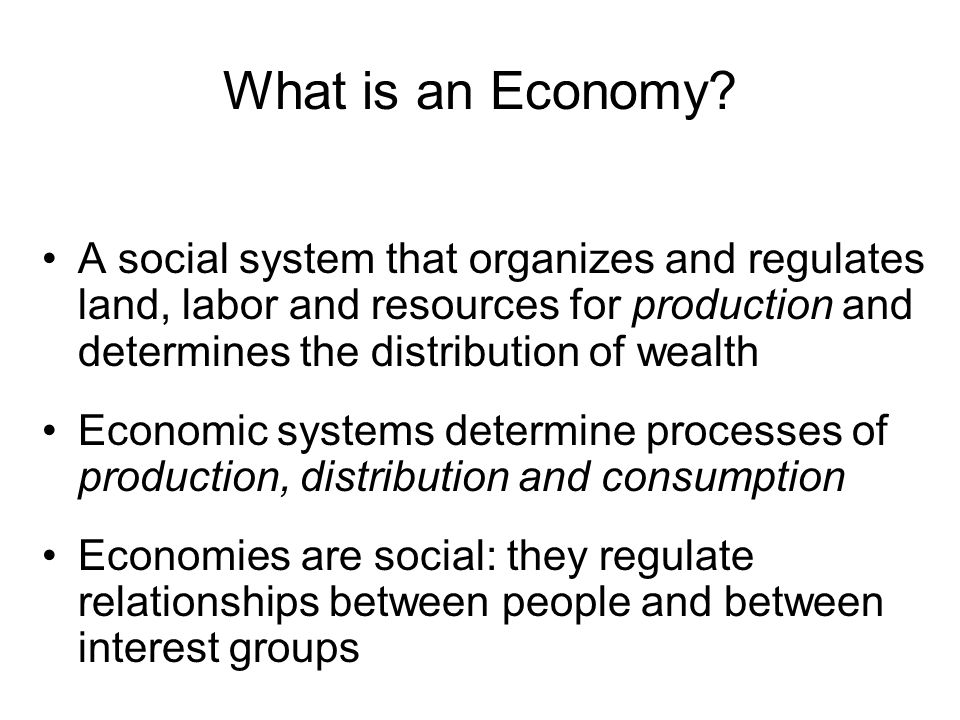 What is an Economy? A social system that organizes and regulates land, labor and resources for production and determines the distribution of wealth Ec