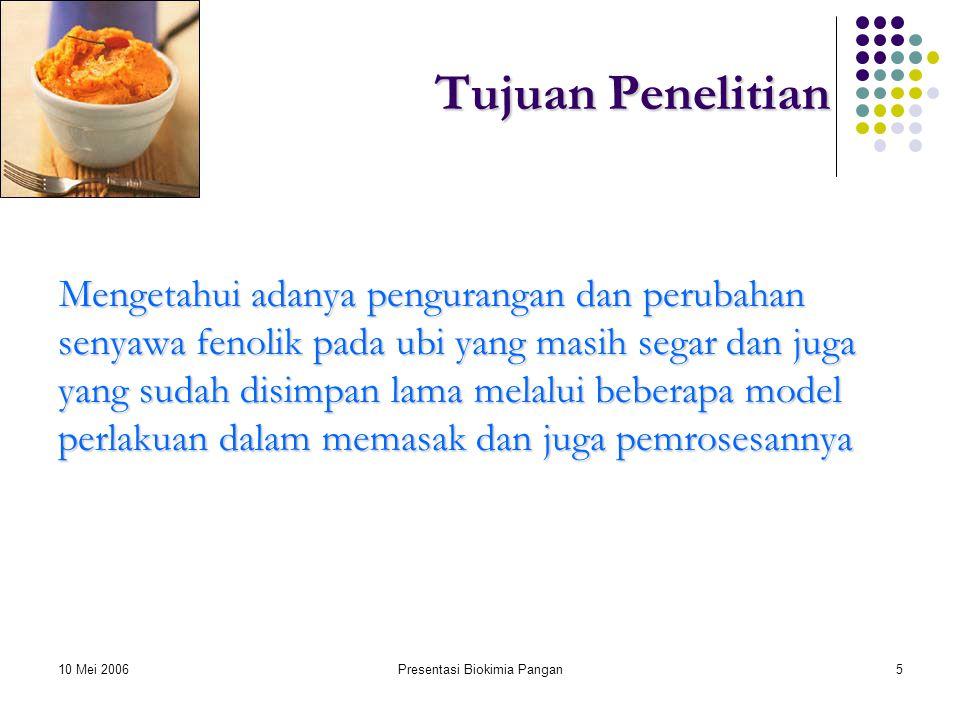 10 Mei 2006Presentasi Biokimia Pangan5 Tujuan Penelitian Mengetahui adanya pengurangan dan perubahan senyawa fenolik pada ubi yang masih segar dan juga yang sudah disimpan lama melalui beberapa model perlakuan dalam memasak dan juga pemrosesannya