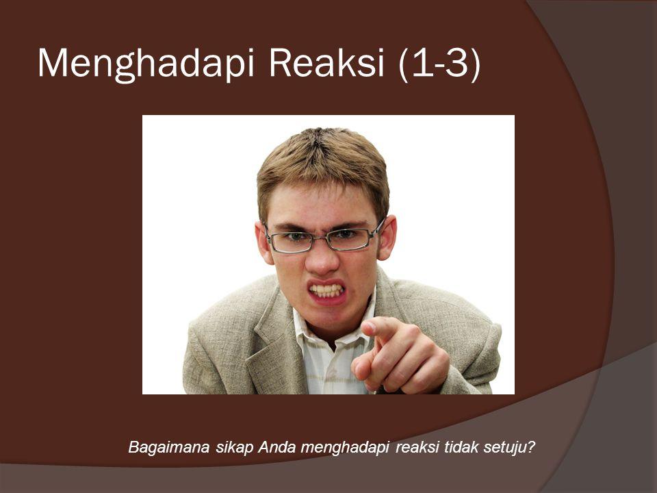 Menghadapi Reaksi (1-3) Bagaimana sikap Anda menghadapi reaksi tidak setuju?