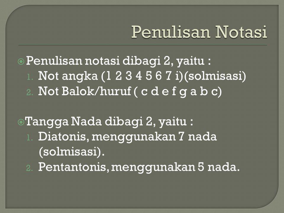 Penulisan notasi dibagi 2, yaitu : 1. Not angka (1 2 3 4 5 6 7 i)(solmisasi) 2. Not Balok/huruf ( c d e f g a b c)  Tangga Nada dibagi 2, yaitu : 1
