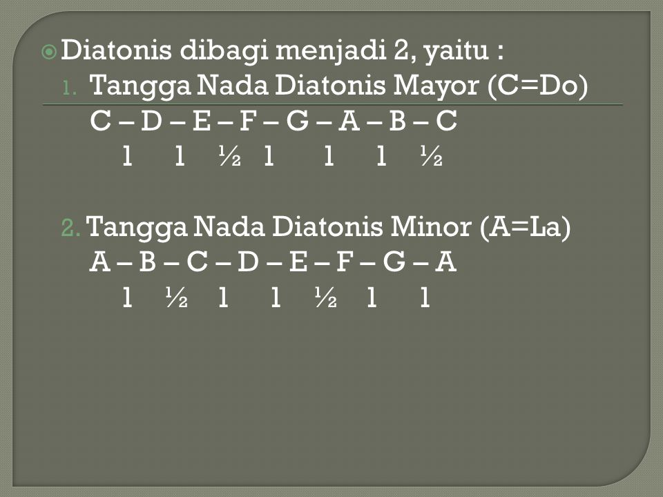  Diatonis dibagi menjadi 2, yaitu : 1. Tangga Nada Diatonis Mayor (C=Do) C – D – E – F – G – A – B – C 1 1 ½ 1 1 1 ½ 2. Tangga Nada Diatonis Minor (A