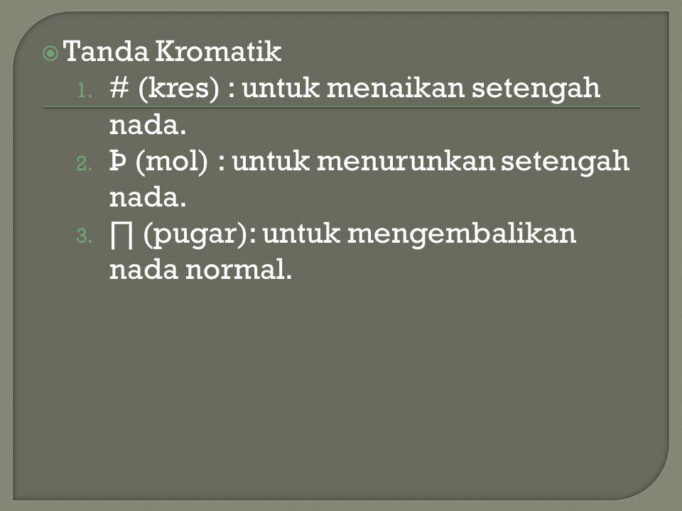  Tanda Kromatik 1. # (kres) : untuk menaikan setengah nada. 2. Þ (mol) : untuk menurunkan setengah nada. 3. ∏ (pugar): untuk mengembalikan nada norma