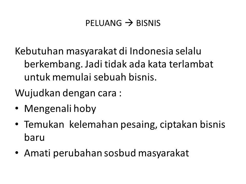 PELUANG  BISNIS Kebutuhan masyarakat di Indonesia selalu berkembang. Jadi tidak ada kata terlambat untuk memulai sebuah bisnis. Wujudkan dengan cara