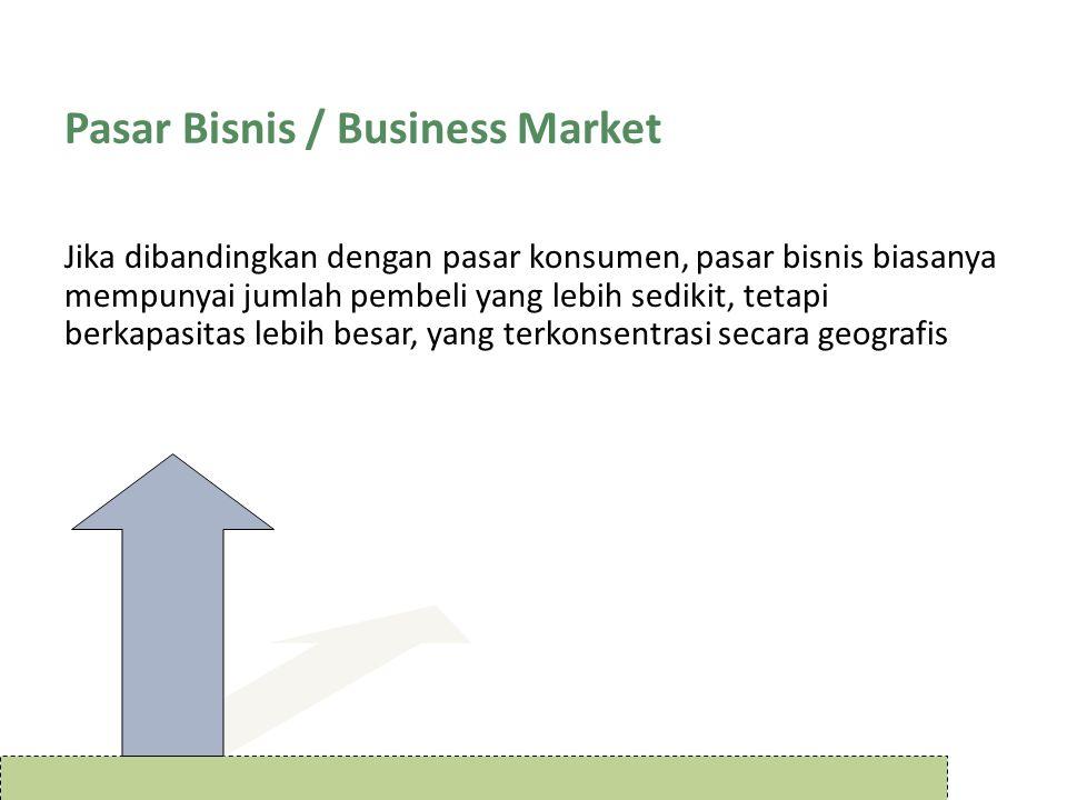 Pasar Bisnis / Business Market Jika dibandingkan dengan pasar konsumen, pasar bisnis biasanya mempunyai jumlah pembeli yang lebih sedikit, tetapi berk