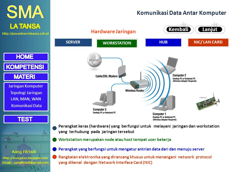 http://pesantren-latansa.sch.id Jaringan Komputer Topologi Jaringan LAN, MAN, WAN Komunikasi Data Komunikasi Data Antar Komputer SERVERWORKSTATIONHUBNIC/ LAN CARD Perangkat keras (hardware) yang berfungsi untuk melayani jaringan dan workstation yang terhubung pada jaringan tersebut Workstation merupakan node atau host tempat user bekerja Perangkat yang berfungsi untuk mengatur antrian data dari dan menuju server Rangkaian elektronika yang dirancang khusus untuk menangani network protocol yang dikenal dengan Network Interface Card (NIC) LanjutKembali WORKSTATION Hardware Jaringan Aang Fitriadi Email : aangfitriadi@gmail.com http://wongatas.blogspot.com