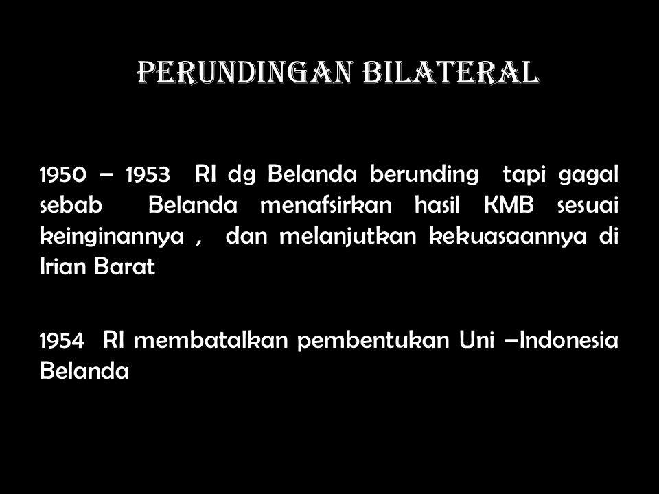 PERUNDINGAN BILATERAL 1950 – 1953 RI dg Belanda berunding tapi gagal sebab Belanda menafsirkan hasil KMB sesuai keinginannya, dan melanjutkan kekuasaannya di Irian Barat 1954 RI membatalkan pembentukan Uni –Indonesia Belanda