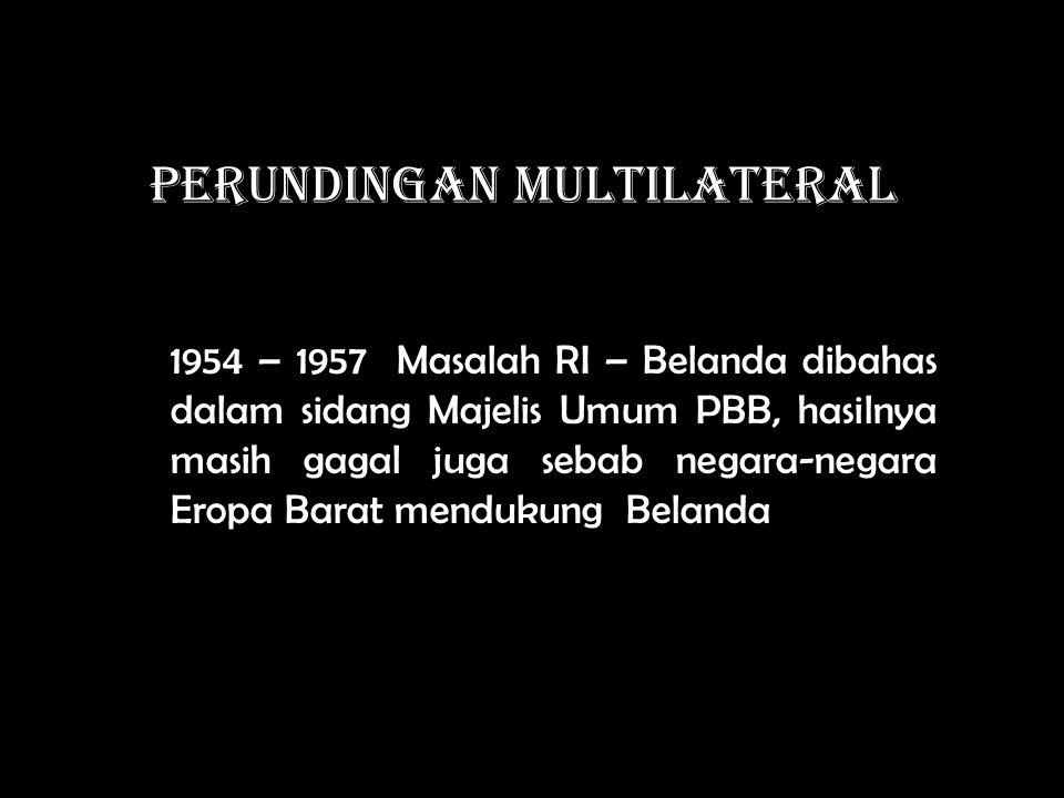 PERUNDINGAN MULTILATERAL 1954 – 1957 Masalah RI – Belanda dibahas dalam sidang Majelis Umum PBB, hasilnya masih gagal juga sebab negara-negara Eropa Barat mendukung Belanda