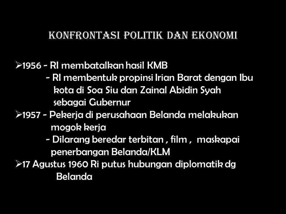 KONFRONTASI POLITIK DAN EKONOMI  1956 - RI membatalkan hasil KMB - RI membentuk propinsi Irian Barat dengan Ibu kota di Soa Siu dan Zainal Abidin Syah sebagai Gubernur  1957 - Pekerja di perusahaan Belanda melakukan mogok kerja - Dilarang beredar terbitan, film, maskapai penerbangan Belanda/KLM  17 Agustus 1960 Ri putus hubungan diplomatik dg Belanda
