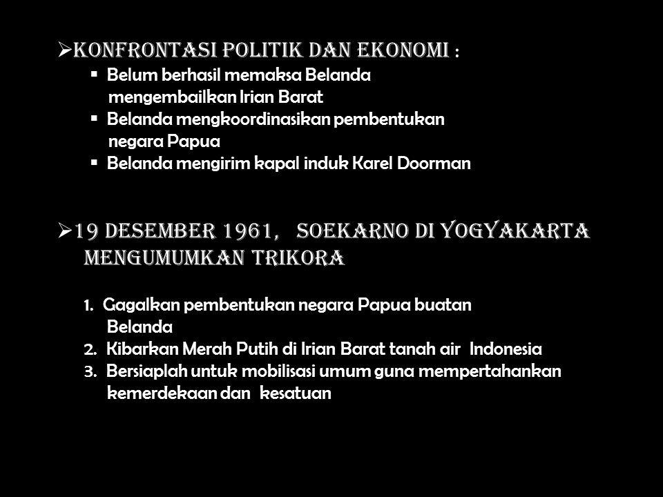  K Konfrontasi Politik dan Ekonomi :  B elum berhasil memaksa Belanda mengembailkan Irian Barat elanda mengkoordinasikan pembentukan negara Papua elanda mengirim kapal induk Karel Doorman  1 19 Desember 1961, Soekarno di Yogyakarta mengumumkan Trikora 1.