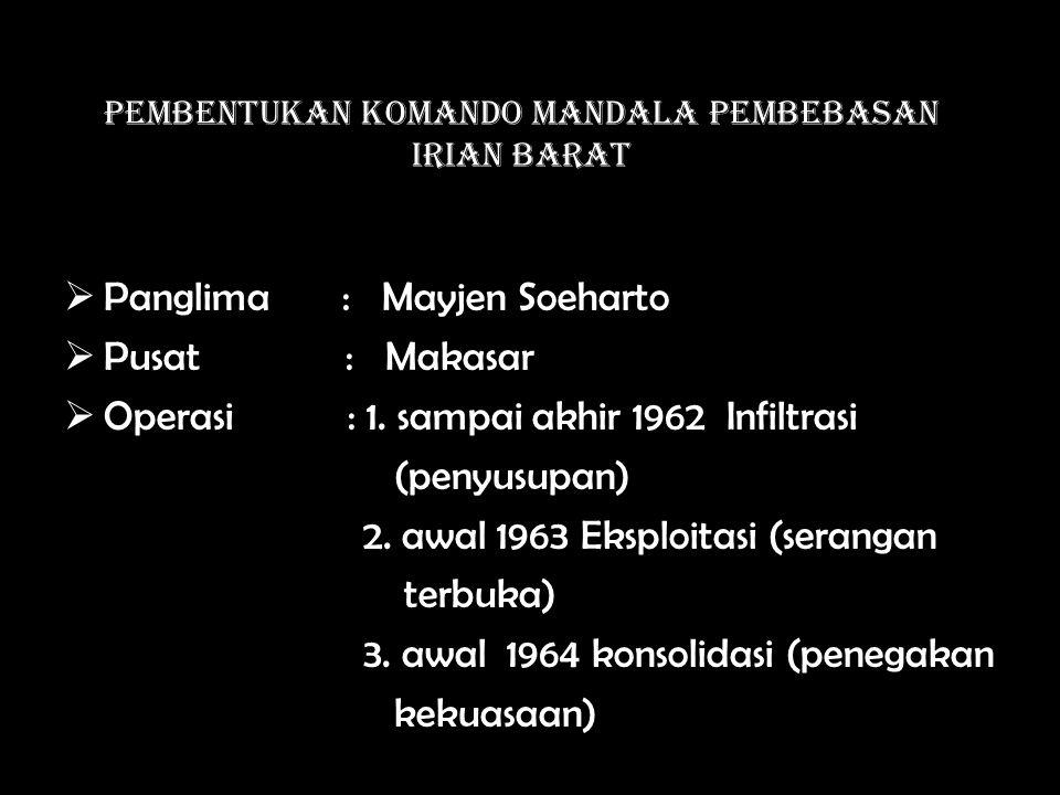 Pembentukan Komando Mandala Pembebasan Irian Barat  Panglima : Mayjen Soeharto  Pusat : Makasar  Operasi : 1.