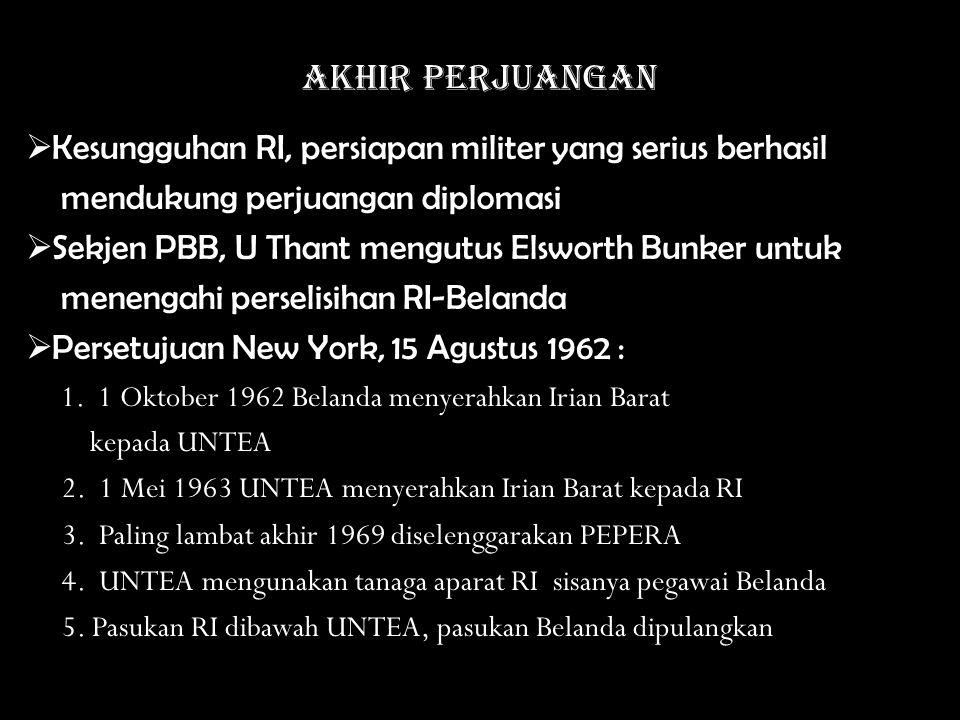 Akhir perjuangan  Kesungguhan RI, persiapan militer yang serius berhasil mendukung perjuangan diplomasi  Sekjen PBB, U Thant mengutus Elsworth Bunker untuk menengahi perselisihan RI-Belanda  Persetujuan New York, 15 Agustus 1962 : 1.