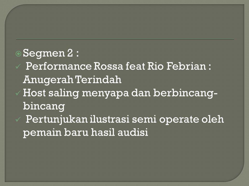  Segmen 2 : Performance Rossa feat Rio Febrian : Anugerah Terindah Host saling menyapa dan berbincang- bincang Pertunjukan ilustrasi semi operate ole
