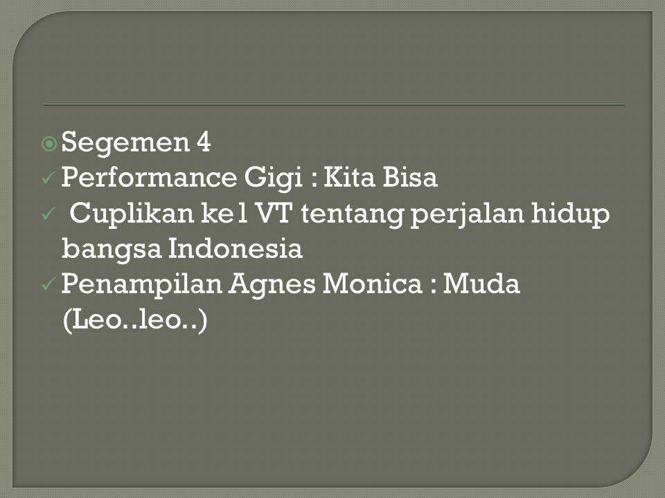  Segemen 4 Performance Gigi : Kita Bisa Cuplikan ke1 VT tentang perjalan hidup bangsa Indonesia Penampilan Agnes Monica : Muda (Leo..leo..)