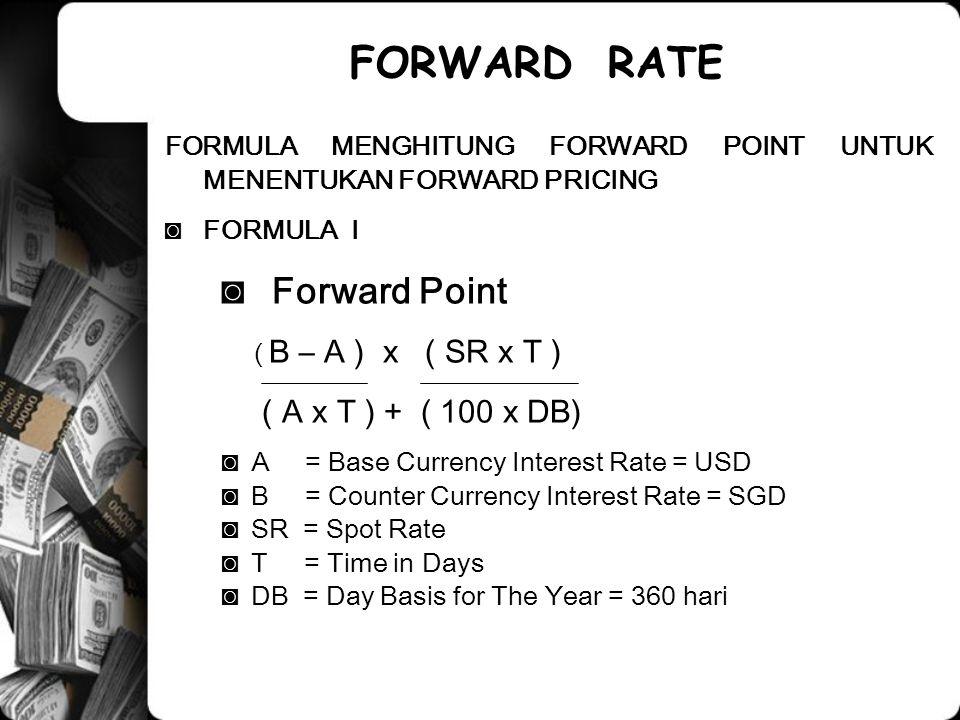 FORMULA MENGHITUNG FORWARD POINT UNTUK MENENTUKAN FORWARD PRICING ◙FORMULA I ◙ Forward Point ( B – A ) x ( SR x T ) ( A x T ) + ( 100 x DB) ◙A = Base