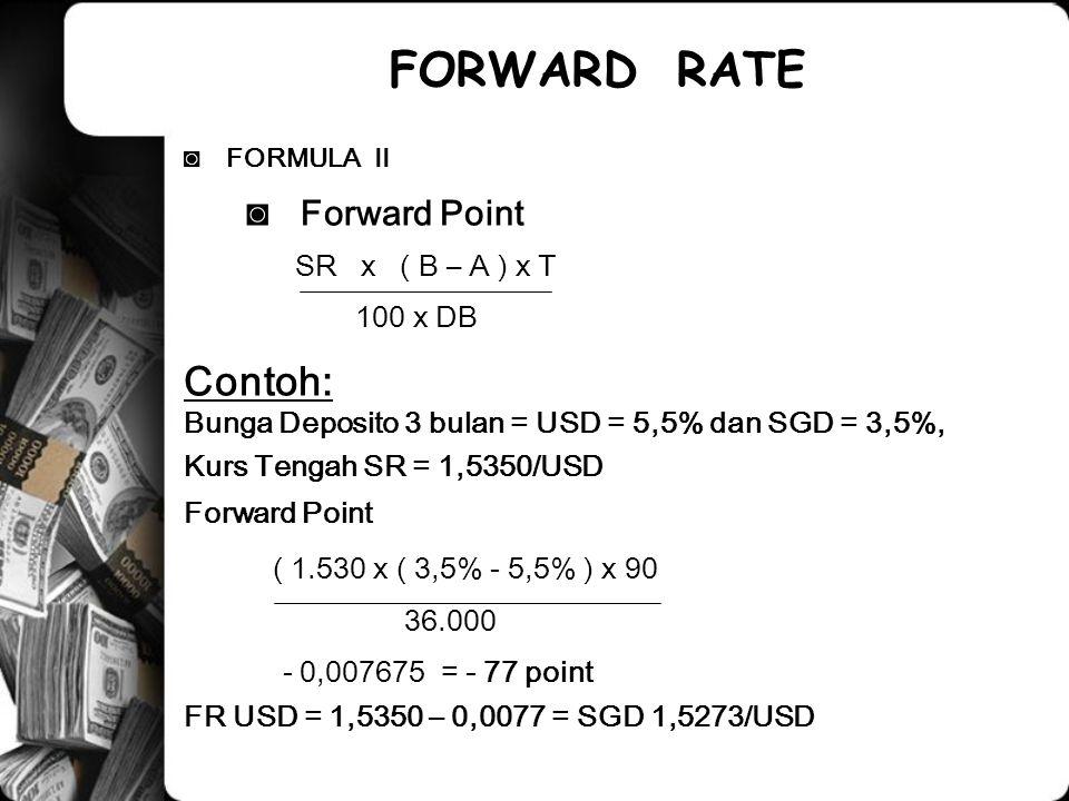◙FORMULA II ◙ Forward Point SR x ( B – A ) x T 100 x DB Contoh: Bunga Deposito 3 bulan = USD = 5,5% dan SGD = 3,5%, Kurs Tengah SR = 1,5350/USD Forwar