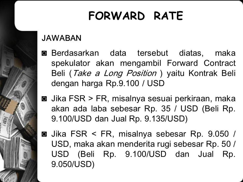 JAWABAN ◙Berdasarkan data tersebut diatas, maka spekulator akan mengambil Forward Contract Beli (Take a Long Position ) yaitu Kontrak Beli dengan harga Rp.9.100 / USD ◙Jika FSR > FR, misalnya sesuai perkiraan, maka akan ada laba sebesar Rp.